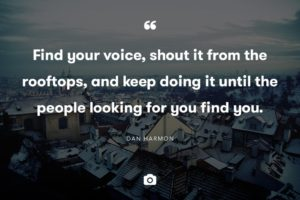 Find your voice, shout it from the rooftops, and keep doing it until the people looking for you find you.