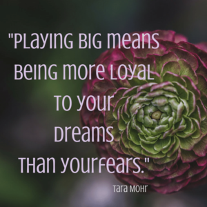 Playing big means being more loyal to your dreams than your fears.
